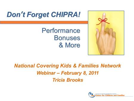 Don't Forget CHIPRA! Performance Bonuses & More National Covering Kids & Families Network Webinar – February 8, 2011 Tricia Brooks.