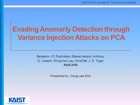 EE515/IS523: Security 101: Think Like an Adversary Evading Anomarly Detection through Variance Injection Attacks on PCA Benjamin I.P. Rubinstein, Blaine.