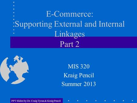 PPT Slides by Dr. Craig Tyran & Kraig Pencil E-Commerce: Supporting External and Internal Linkages Part 2 MIS 320 Kraig Pencil Summer 2013.