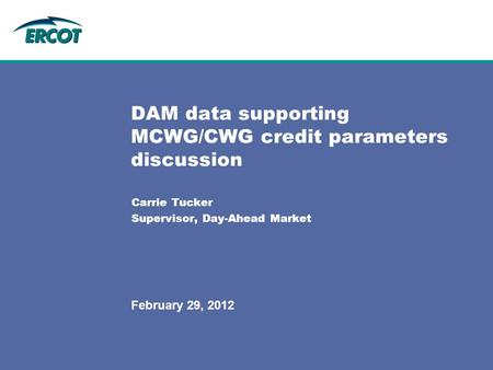 Carrie Tucker Supervisor, Day-Ahead Market DAM data supporting MCWG/CWG credit parameters discussion February 29, 2012.