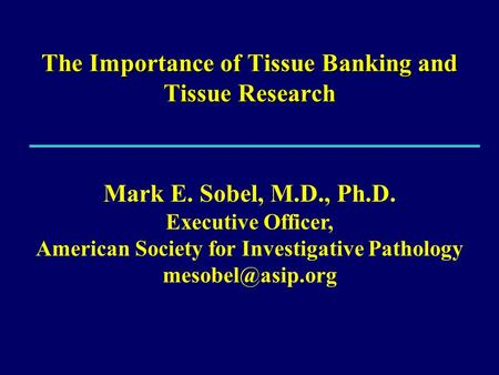 The Importance of Tissue Banking and Tissue Research Mark E. Sobel, M.D., Ph.D. Executive Officer, American Society for Investigative Pathology