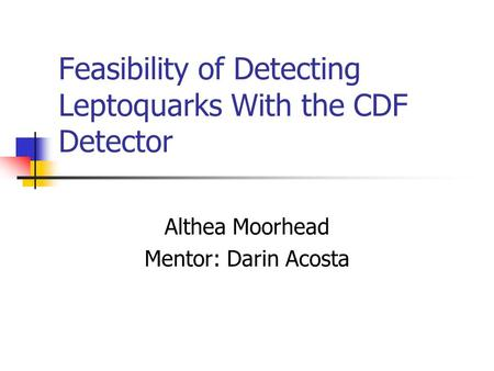 Feasibility of Detecting Leptoquarks With the CDF Detector Althea Moorhead Mentor: Darin Acosta.