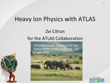 Zvi Citron Heavy Ion Physics with ATLAS Zvi Citron for the ATLAS Collaboration בסד INTERNATIONAL WORKSHOP ON DISCOVERY PHYSICS AT THE LHC Kruger 2012.