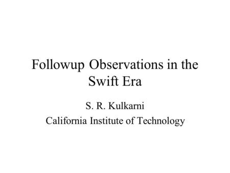 Followup Observations in the Swift Era S. R. Kulkarni California Institute of Technology.