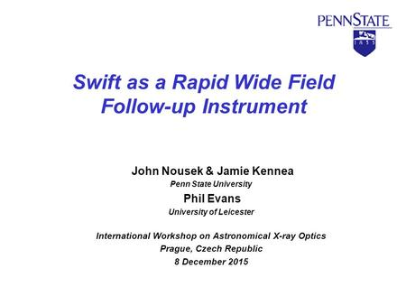 Swift as a Rapid Wide Field Follow-up Instrument John Nousek & Jamie Kennea Penn State University Phil Evans University of Leicester International Workshop.