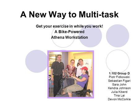 A New Way to Multi-task Get your exercise in while you work! A Bike-Powered Athena Workstation 1.102 Group D Piotr Fidkowski Sebastian Figari Sara John.