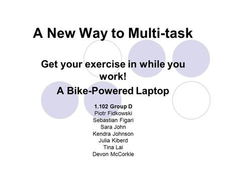 A New Way to Multi-task Get your exercise in while you work! A Bike-Powered Laptop 1.102 Group D Piotr Fidkowski Sebastian Figari Sara John Kendra Johnson.
