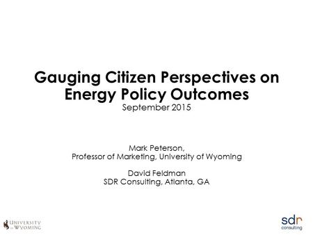 Gauging Citizen Perspectives on Energy Policy Outcomes September 2015 Mark Peterson, Professor of Marketing, University of Wyoming David Feldman SDR Consulting,