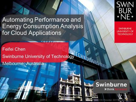 Feifei Chen Swinburne University of Technology Melbourne, Australia Automating Performance and Energy Consumption Analysis for Cloud Applications CRICOS.