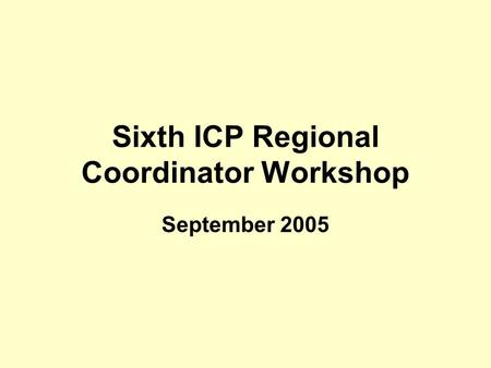 Sixth ICP Regional Coordinator Workshop September 2005.