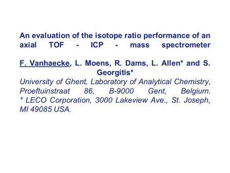 An evaluation of the isotope ratio performance of an axial TOF - ICP - mass spectrometer F. Vanhaecke, L. Moens, R. Dams, L. Allen* and S. Georgitis* University.
