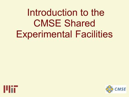 Introduction to the CMSE Shared Experimental Facilities.