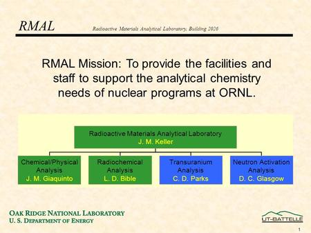 1 RMAL Mission: To provide the facilities and staff to support the analytical chemistry needs of nuclear programs at ORNL. RMAL Radioactive Materials Analytical.