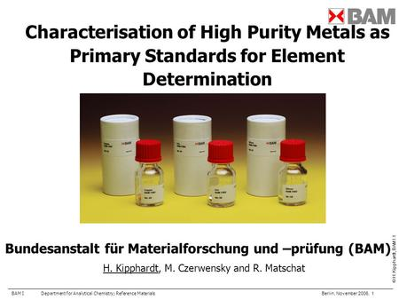 BAM IDepartment for Analytical Chemistry; Reference Materials Berlin, November 2006, 1 © H. Kipphardt, BAM I.1 Characterisation of High Purity Metals as.