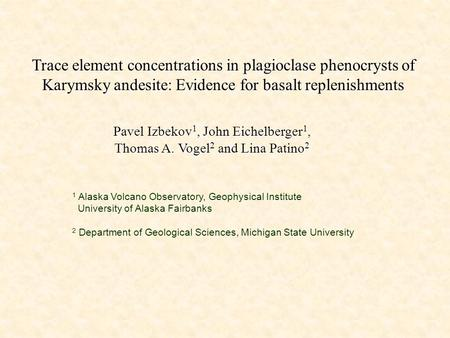 Trace element concentrations in plagioclase phenocrysts of Karymsky andesite: Evidence for basalt replenishments Pavel Izbekov 1, John Eichelberger 1,