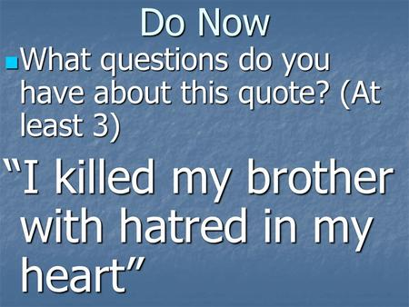 "Do Now What questions do you have about this quote? (At least 3) What questions do you have about this quote? (At least 3) ""I killed my brother with hatred."