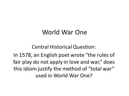 "World War One Central Historical Question: In 1578, an English poet wrote ""the rules of fair play do not apply in love and war,"" does this idiom justify."
