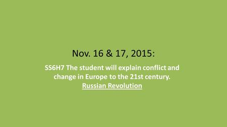 Nov. 16 & 17, 2015: SS6H7 The student will explain conflict and change in Europe to the 21st century. Russian Revolution.