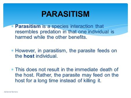 PARASITISM  Parasitism is a species interaction that resembles predation in that one individual is harmed while the other benefits.  However, in parasitism,