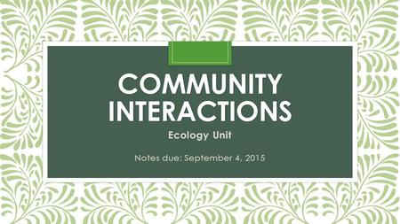 COMMUNITY INTERACTIONS Ecology Unit Notes due: September 4, 2015.