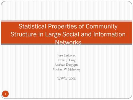 Jure Leskovec Kevin J. Lang Anirban Dasgupta Michael W. Mahoney WWW' 2008 Statistical Properties of Community Structure in Large Social and Information.