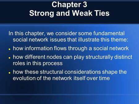 Chapter 3 Strong and Weak Ties In this chapter, we consider some fundamental social network issues that illustrate this theme: how information flows through.