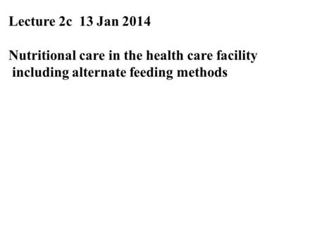 Lecture 2c 13 Jan 2014 Nutritional care in the health care facility including alternate feeding methods.