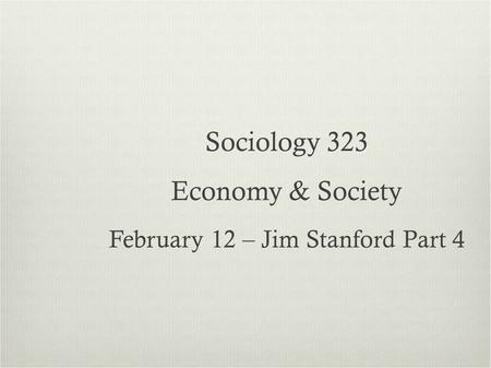 Sociology 323 Economy & Society February 12 – Jim Stanford Part 4.