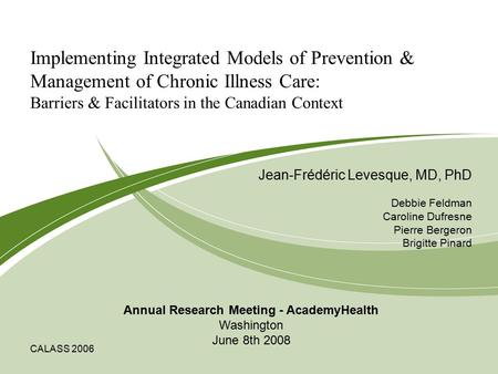CALASS 2006 Implementing Integrated Models of Prevention & Management of Chronic Illness Care: Barriers & Facilitators in the Canadian Context Jean-Frédéric.