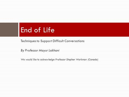 Techniques to Support Difficult Conversations By Professor Mayur Lakhani We would like to acknowledge Professor Stephen Workman (Canada) End of Life.