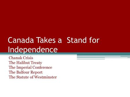 Canada Takes a Stand for Independence Chanak Crisis The Halibut Treaty The Imperial Conference The Balfour Report The Statute of Westminster.