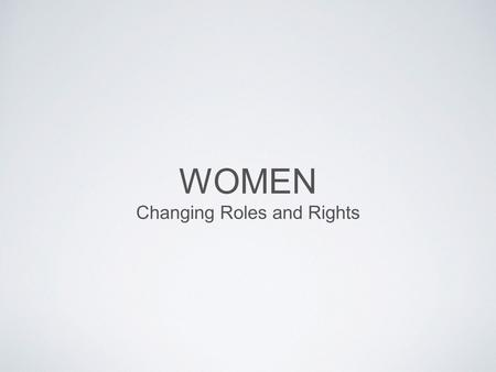 WOMEN Changing Roles and Rights. WOMEN AND CHANGE women started demanding rights in late 19th and early 20th century  right to vote  better labour laws,