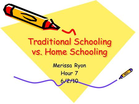 Merissa Ryon Hour 7 6/2/10 Traditional Schooling vs. Home Schooling.