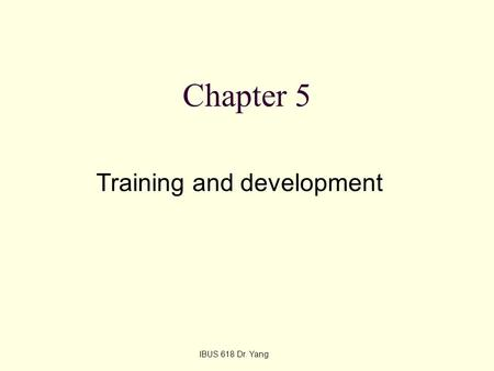 Chapter 5 Training and development IBUS 618 Dr. Yang.