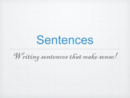 "Sentences Writing sentences that make sense!. A sentence is also known as an ""independent clause"" and consists of two separate parts: the SUBJECTthe PREDICATE."