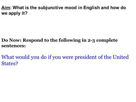 Do Now: Respond to the following in 2-3 complete sentences: What would you do if you were president of the United States? Aim: What is the subjunctive.