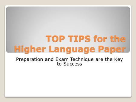 TOP TIPS for the Higher Language Paper Preparation and Exam Technique are the Key to Success.