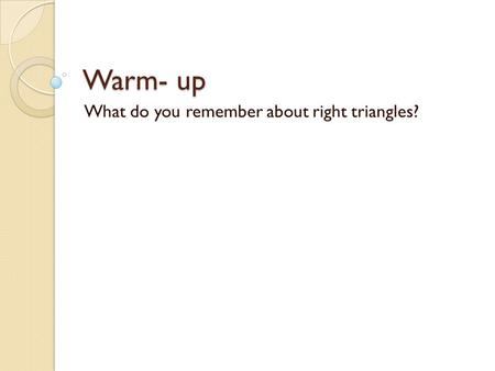 Warm- up What do you remember about right triangles?