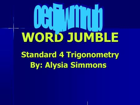 WORD JUMBLE Standard 4 Trigonometry By: Alysia Simmons WORD JUMBLE Standard 4 Trigonometry By: Alysia Simmons.