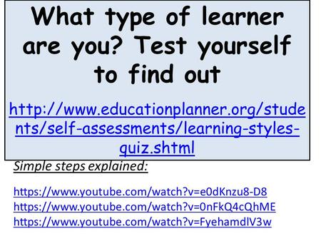 What type of learner are you? Test yourself to find out  nts/self-assessments/learning-styles- quiz.shtml Simple steps.