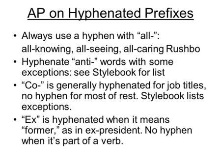 "AP on Hyphenated Prefixes Always use a hyphen with ""all-"": all-knowing, all-seeing, all-caring Rushbo Hyphenate ""anti-"" words with some exceptions: see."
