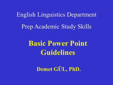 English Linguistics Department Prep Academic Study Skills Basic Power Point Guidelines Demet GÜL, PhD.