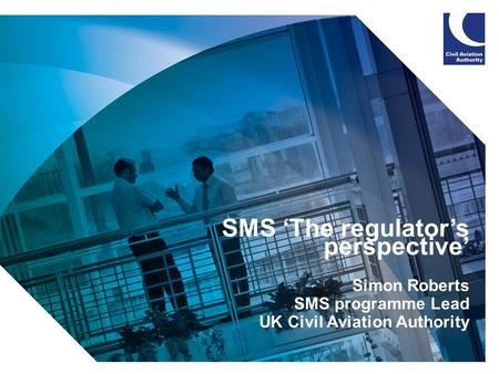 1 SMS 'The regulator's perspective' Simon Roberts SMS programme Lead UK Civil Aviation Authority.