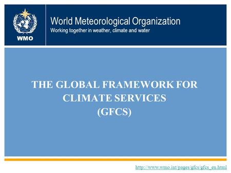 World Meteorological Organization Working together in weather, climate and water THE GLOBAL FRAMEWORK FOR CLIMATE SERVICES (GFCS)
