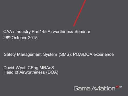 David Wyatt CEng MRAeS Head of Airworthiness (DOA) CAA / Industry Part145 Airworthiness Seminar 28 th October 2015 Safety Management System (SMS): POA/DOA.