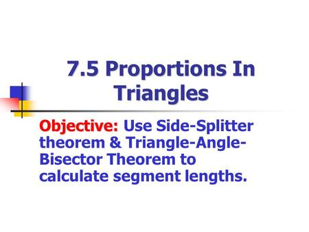 7.5 Proportions In Triangles Objective: Objective: Use Side-Splitter theorem & Triangle-Angle- Bisector Theorem to calculate segment lengths.