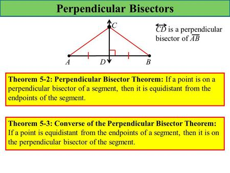 Perpendicular Bisectors ADB C CD is a perpendicular bisector of AB Theorem 5-2: Perpendicular Bisector Theorem: If a point is on a perpendicular bisector.