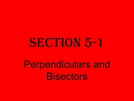 Section 5-1 Perpendiculars and Bisectors. Perpendicular bisector A segment, ray, line, or plane that is perpendicular to a segment at its midpoint.
