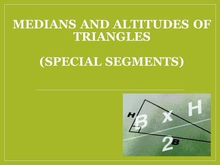 MEDIANS AND ALTITUDES OF TRIANGLES (SPECIAL SEGMENTS)