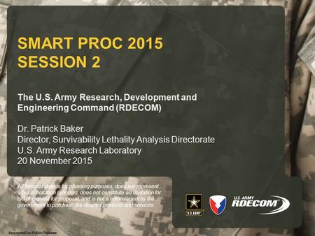 SMART PROC 2015 SESSION 2 The U.S. Army Research, Development and Engineering Command (RDECOM) Dr. Patrick Baker Director, Survivability Lethality Analysis.